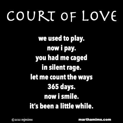 Court of Love  we used to play. now i pay. you had me caged in silent rage. let me count the ways 365 days. now i smile. it's been a little while.