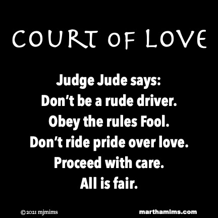 Court of Love  Judge Jude says: Don't be a rude driver. Obey the rules Fool. Don't ride pride over love. Proceed with care. All is fair.