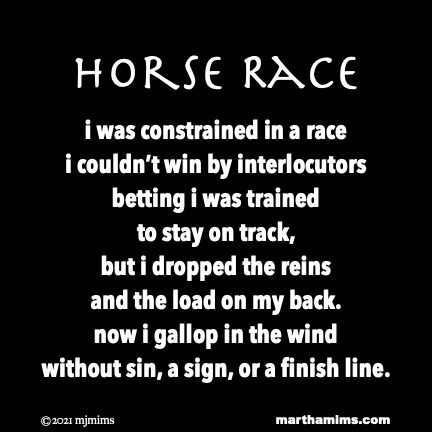 Horse Race  i was constrained in a race i couldn't win by interlocutors betting i was trained  to stay on track, but i dropped the reins  and the load on my back. now i gallop in the wind without sin, a sign, or a finish line.