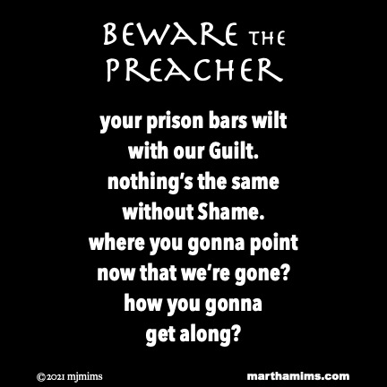 Beware the Preacher  your prison bars wilt with our Guilt. nothing's the same without Shame. where you gonna point now that we're gone? how you gonna get along?