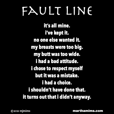 Fault Line  it's all mine. i've kept it. no one else wanted it. my breasts were too big. my butt was too wide. i had a bad attitude. i chose to respect myself but it was a mistake. i had a choice. i shouldn't have done that. it turns out that i didn't anyway.
