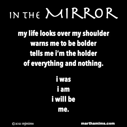in the Mirror  my life looks over my shoulder warns me to be bolder tells me i'm the holder of everything and nothing.  i was i am i will be me.