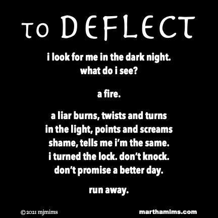 to Deflect  i look for me in the dark night. what do i see?  a fire.  a liar burns, twists and turns in the light, points and screams shame, tells me i'm the same. i turned the lock. don't knock. don't promise a better day.  run away.