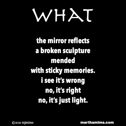 What  the mirror reflects a broken sculpture mended  with sticky memories. i see it's wrong no, it's right no, it's just light.