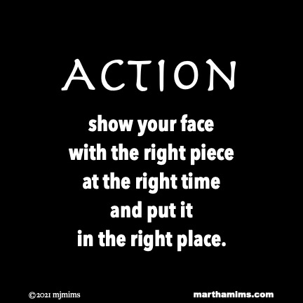 Action  show your face with the right piece at the right time and put it  in the right place.