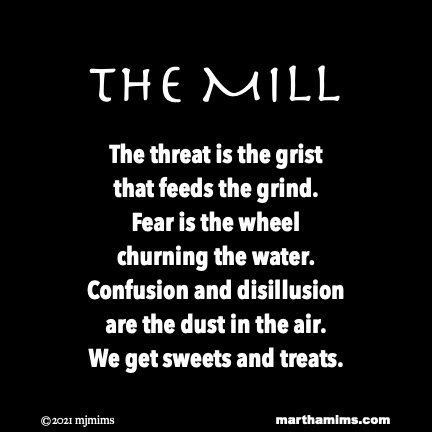the Mill  The threat is the grist that feeds the grind. Fear is the wheel churning the water. Confusion and disillusion are the dust in the air. We get sweets and treats.