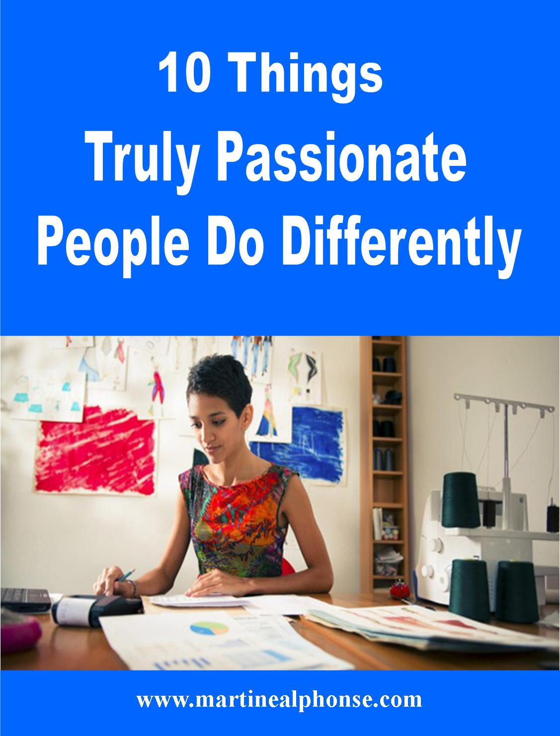 things truly passionate people do differently martine alphonse you ve heard stories of people who do great things they bring a true passion and utter determination to do things that others rarely even dared to dream