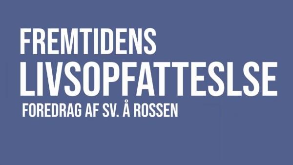 Fremtidens livsopfattelse – foredrag af Sv. Å. Rossen