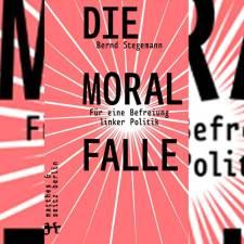 Bernd Stegemann: »Die Moralfalle«