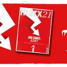 Das neue marx21-Magazin: »DIE LINKE ADE?«
