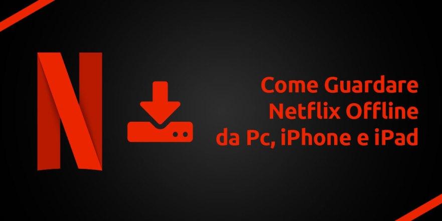 Come Guardare Netflix Offline da Pc, iPhone e iPad