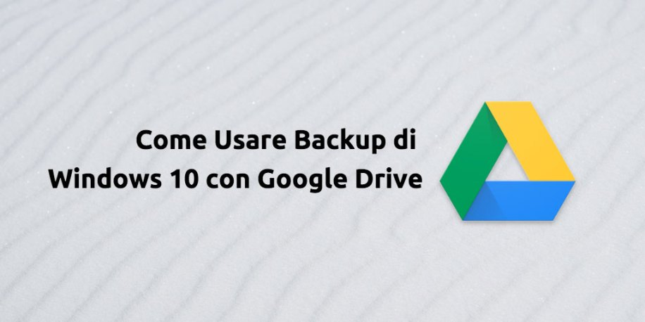 Come Usare Backup di Windows 10 con Google Drive