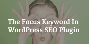 How The Focus Keyword Works On WordPress SEO By Yoast