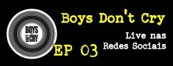 Live de Boys Don't Cry [EP03]
