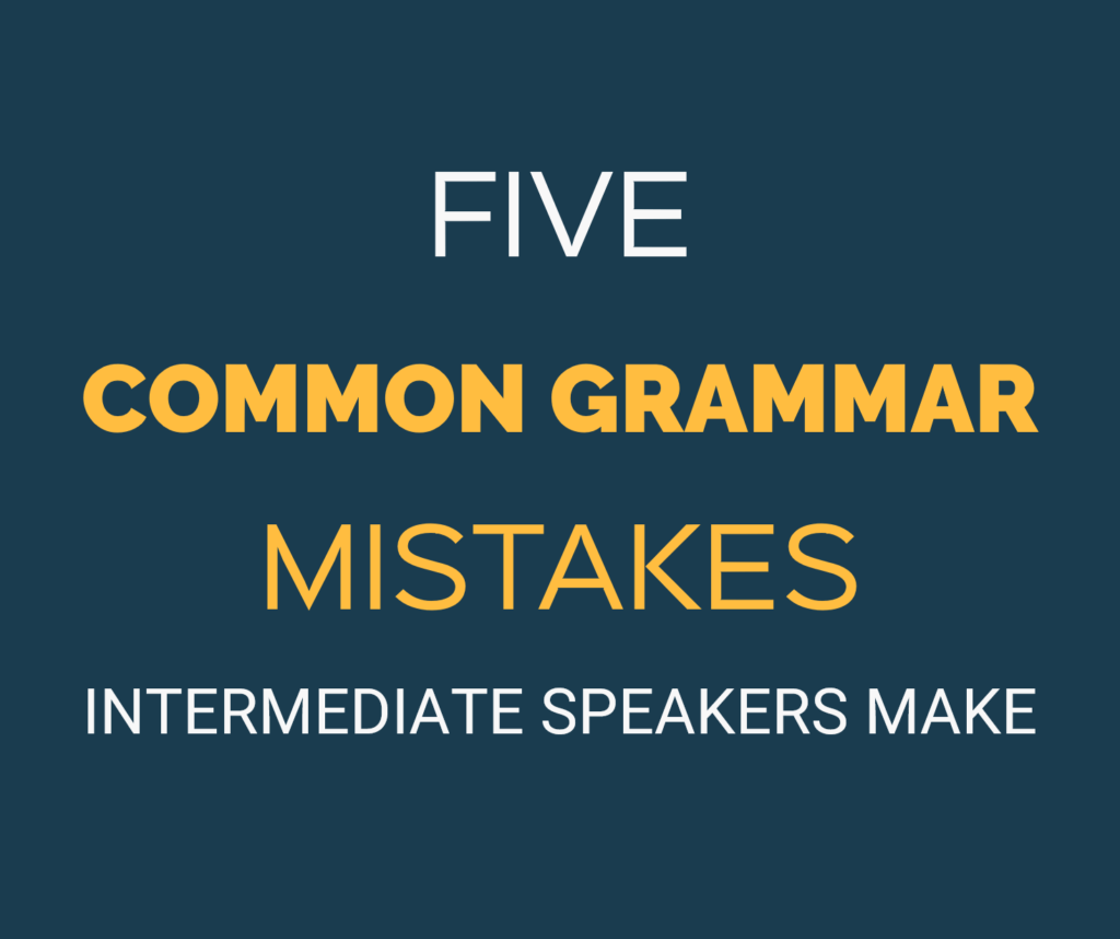 5 Common Grammar Mistakes Intermediate English Speakers