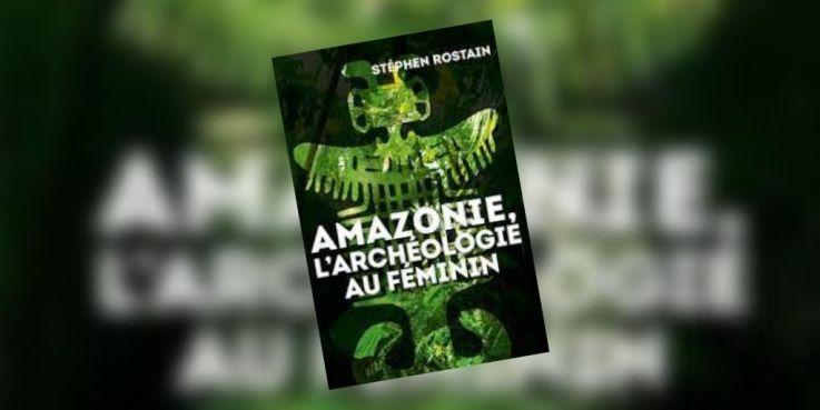Amazonie, l'archéologie au féminin de Stéphen Rostain