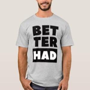 better_had_block_black_text_t_shirt-r77cbe9c1a1464bd9b99a7ef95c76b8bc_b8pkn_1024