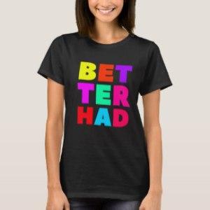better_had_large_block_bright_text_t_shirt-r624d0a46c8c34e3f95078f34269d8873_k2grj_324