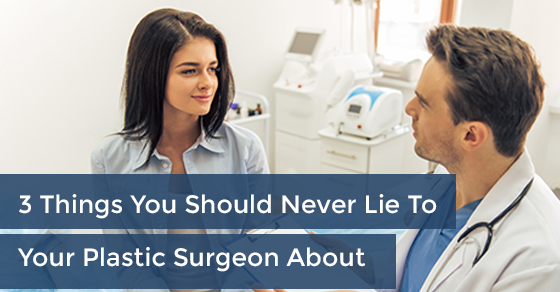 3 Things You Should Never Lie To Your Plastic Surgeon About