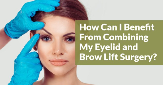 How Can I Benefit From Combining My Eyelid and Brow Lift Surgery?