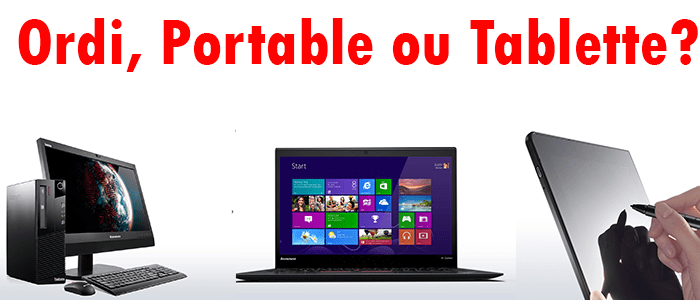Ordinateur, Portable ou une Tablette?