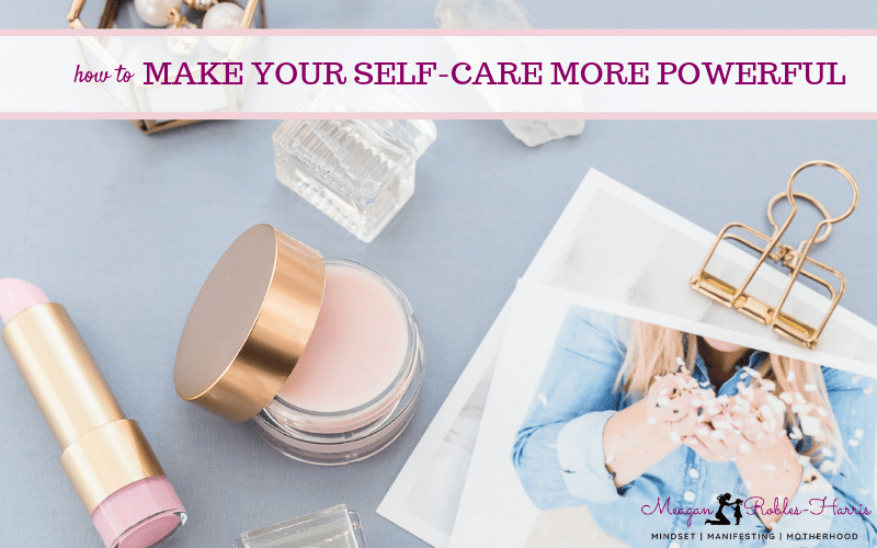 HOW TO MAKE YOUR SELF-CARE MORE POWERFUL