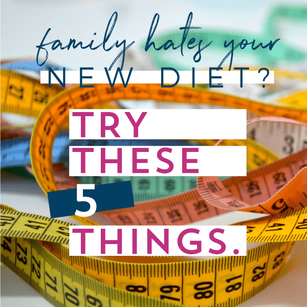 Family hates your new diet? Try these 5 things.