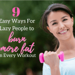 9 Easy Ways For Lazy People to Burn More Fat in Every Workout