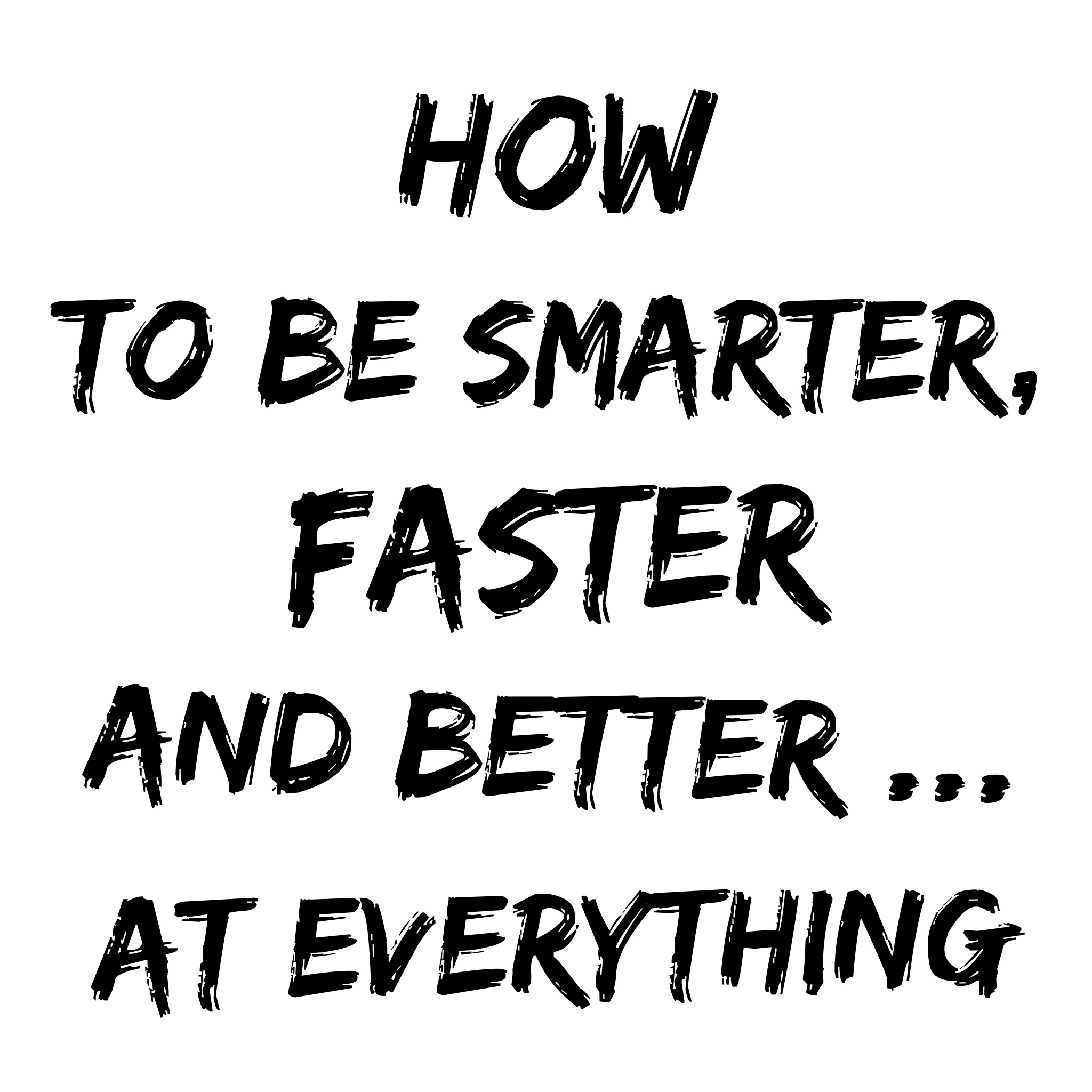 How To Be Smarter, Faster and Better at Everything You Do