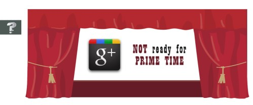 Google + isn't ready for prime time yet