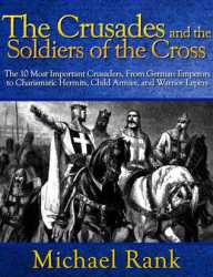 The Crusades and the Soldiers of the Cross - The 10 Most Important Crusaders, From German Emperors to Charismatic Hermits, Child Armies, and Warrior Lepers