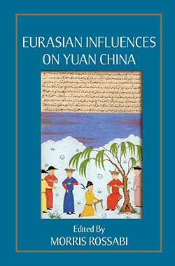 Eurasian Influences On Yuan China Cross-Cultural Transmissions in the 13th and 14th Centuries