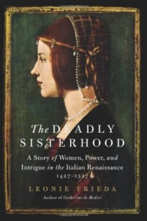 The Deadly Sisterhood: A Story of Women, Power, and Intrigue in the Italian Renaissance, 1427-1527