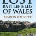 Lost Battlefields of Wales, by Martin Hackett