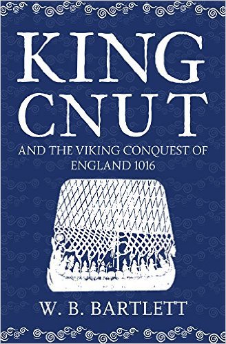 King Cnut and the Viking Conquest of England by W.B. Bartlett