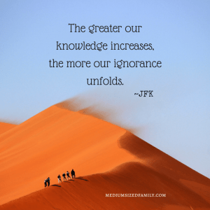 The greater our knowledge increases, the more our ignorance unfolds.
