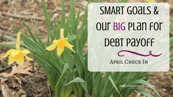 SMART Goals and Our BIG Plan for Debt Payoff April