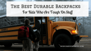 8 Of The Most Durable Backpacks for Kids Who Are Tough On Stuff