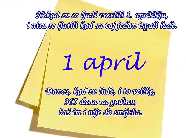 Nekad su se ljudi veselili 1. aprililiju, i nisu se ljutili kad su taj jedan ispali lude. Danas, kad su lude, i to velike, 365 dana na godinu, baš im i nije do smijeha.