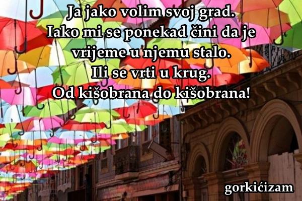 Ja jako volim svoj grad. Iako mi se ponekad čini da je vrijeme u njemu stalo. Ili se vrti u krug. Od kišobrana do kišobrana!
