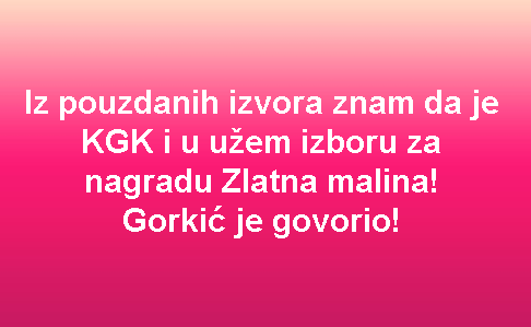 Iz pouzdanih izvora znam da je KGK i u užem izboru za nagradu Zlatna malina! Gorkić je govorio!