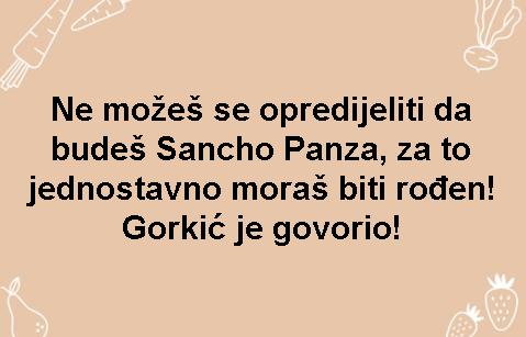 Ne možeš se opredijeliti da budeš Sancho Panza, za to jednostavno moraš biti rođen! Gorkić je govorio!