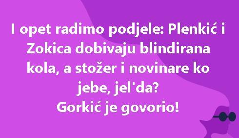 I opet radimo podjele: Plenkić i Zokica dobivaju blindirana kola, a stožer i novinare ko jebe, jel'da? Gorkić je govorio!