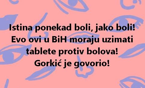 Istina ponekad boli, jako boli! Evo ovi u BiH moraju uzimati tablete protiv bolova! Gorkić je govorio!