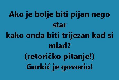 Ako je bolje biti pijan nego star kako onda biti trijezan kad si mlad? (retoričko pitanje!) Gorkić je govorio!