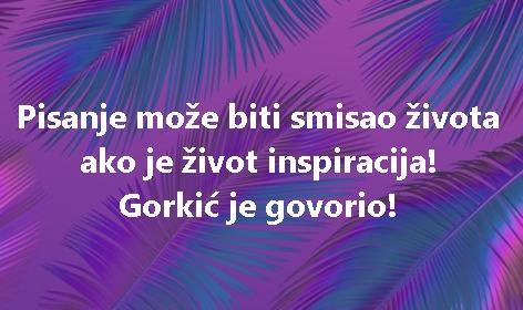Pisanje može biti smisao života ako je život inspiracija! Gorkić je govorio!
