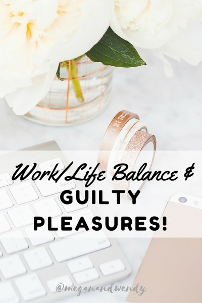 Work Life Balance and Guilty Pleasures