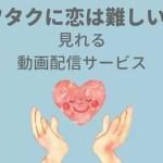 『ヲタクに恋は難しい』が見れる動画配信サービス
