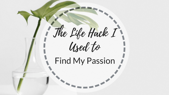 The Life Hack I Used To Find My Passion