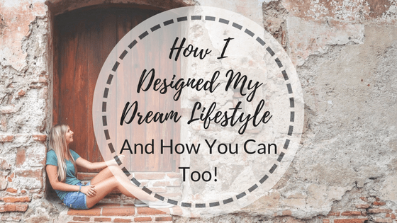 How I Designed My Dream Lifestyle – And How You Can Too!